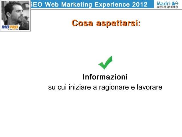 SEO Web Marketing Experience 2012 Cosa aspettarsi:Cosa aspettarsi: Informazioni su cui iniziare a ragionare e lavorare