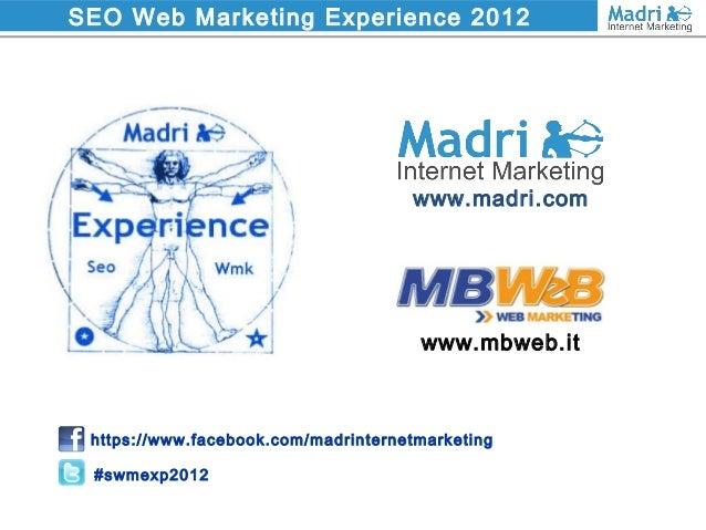 SEO Web Marketing Experience 2012 www.mbweb.it www.madri.com https://www.facebook.com/madrinternetmarketing #swmexp2012