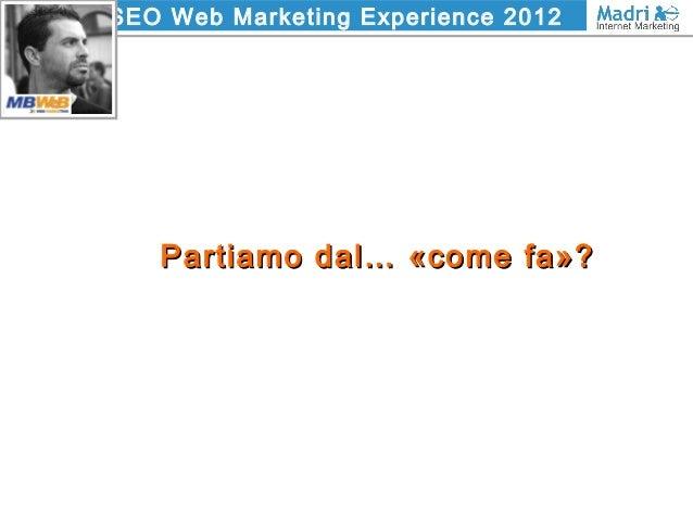SEO Web Marketing Experience 2012 Partiamo dal… «come fa»?Partiamo dal… «come fa»?