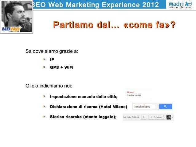 SEO Web Marketing Experience 2012 Partiamo dal… «come fa»?Partiamo dal… «come fa»? Sa dove siamo grazie a: IP GPS + WiFi G...