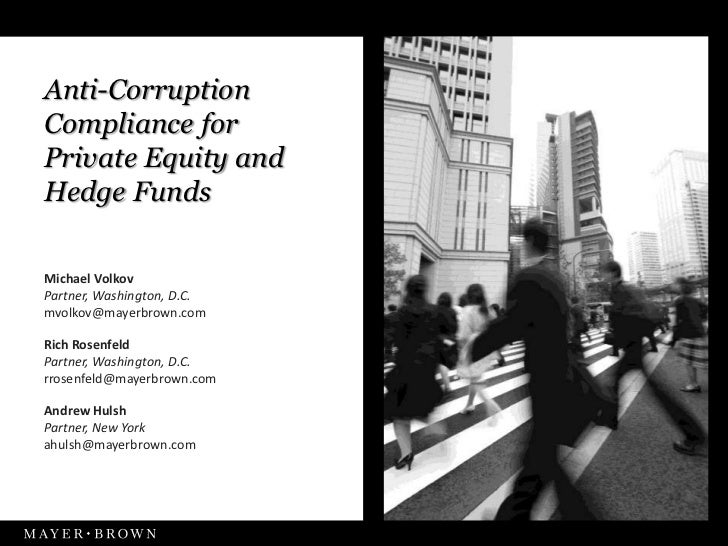 Anti-CorruptionCompliance forPrivate Equity andHedge FundsMichael VolkovPartner, Washington, D.C.mvolkov@mayerbrown.comRic...
