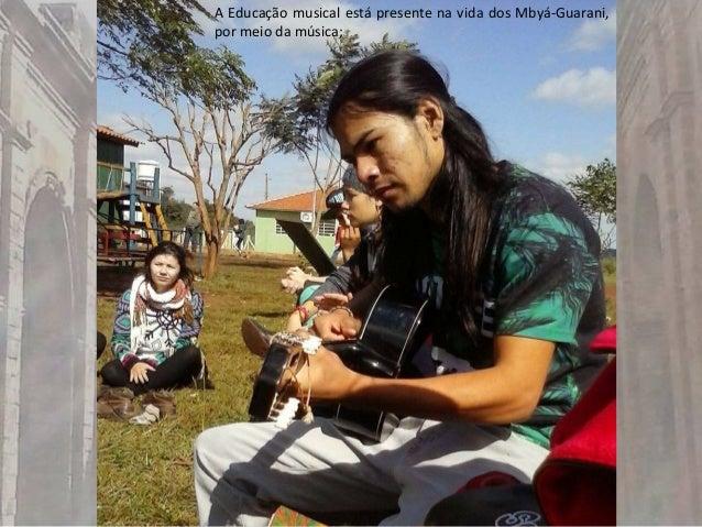 A Educação musical está presente na vida dos Mbyá-Guarani, por meio da música;