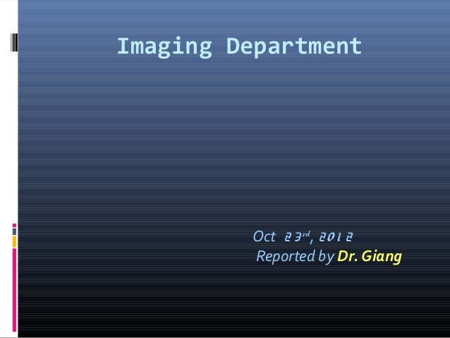 Imaging DepartmentOct 23rd, 20 1 2Reported by Dr. Giang