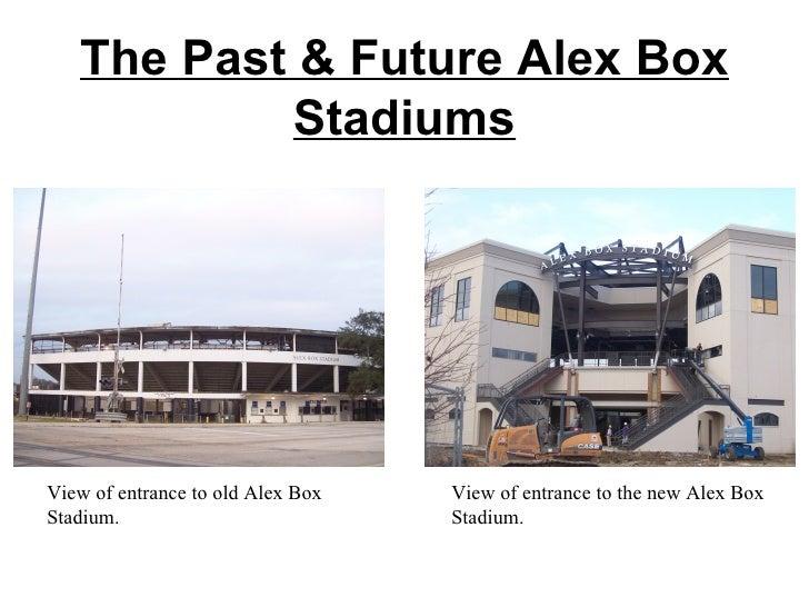The Past & Future Alex Box Stadiums View of entrance to old Alex Box Stadium. View of entrance to the new Alex Box Stadium.