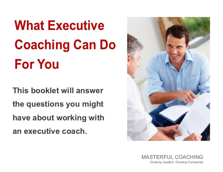 What ExecutiveCoaching Can DoFor YouThis booklet will answerthe questions you mighthave about working withan executive coa...