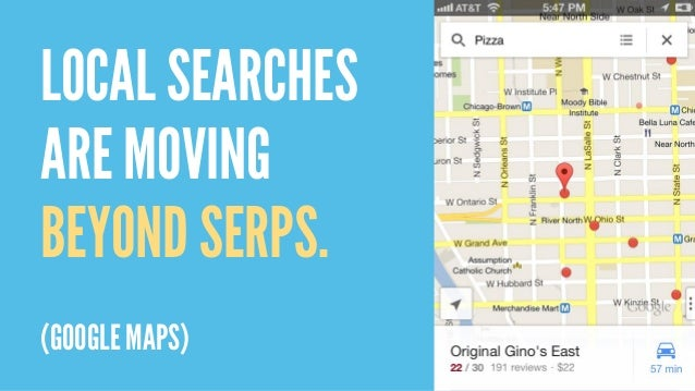 LOCAL SEARCHES ARE MOVING BEYOND SERPS. (GOOGLE MAPS)