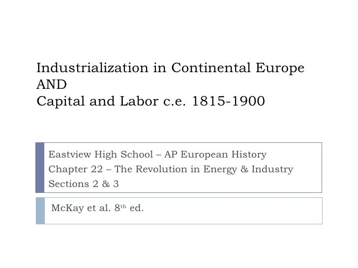 Industrialization in Continental Europe AND Capital and Labor c.e. 1815-1900 Eastview High School – AP European History Ch...
