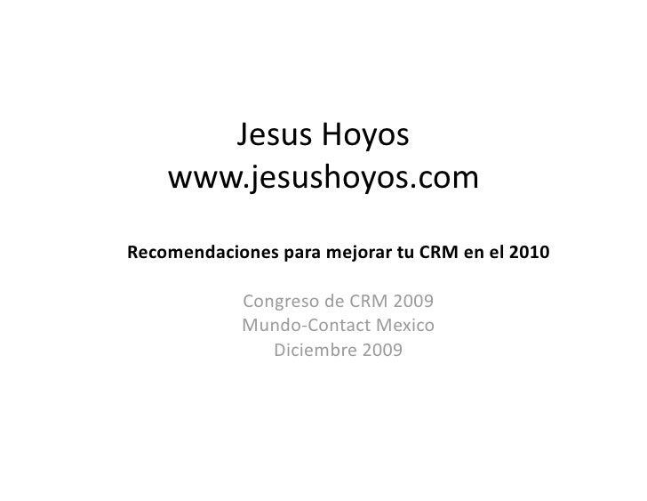 JesusHoyos     www.jesushoyos.com RecomendacionesparamejorartuCRMenel2010              CongresodeCRM2009  ...