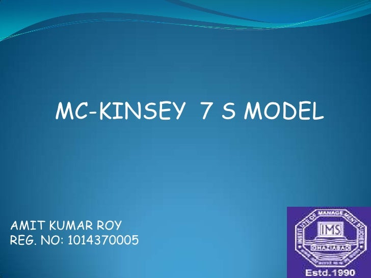 MC-KINSEY  7 S MODEL    <br />AMIT KUMAR ROY<br />REG. NO: 1014370005<br />
