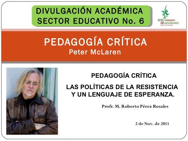 Profr. M. Roberto Pérez Rosales PEDAGOGÍA CRÍTICA  Peter McLaren 2 de Nov. de 2011 DIVULGACIÓN ACADÉMICA  SECTOR EDUCATIVO...
