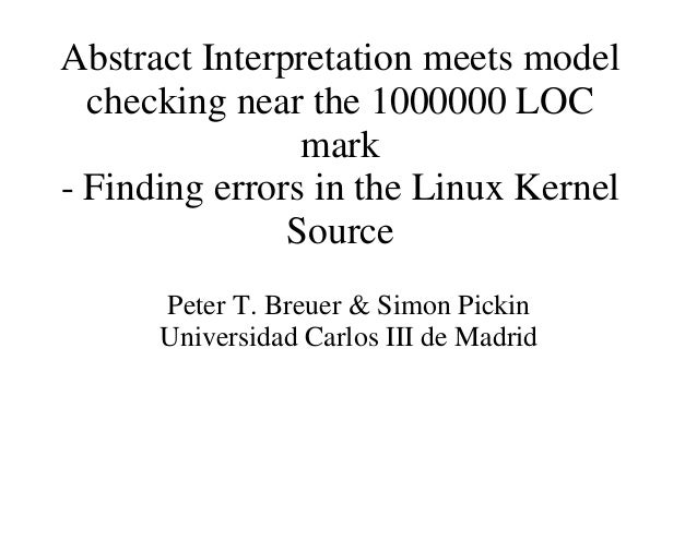 Abstract Interpretation meets model checking near the 1000000 LOC mark - Finding errors in the Linux Kernel Source Peter T...