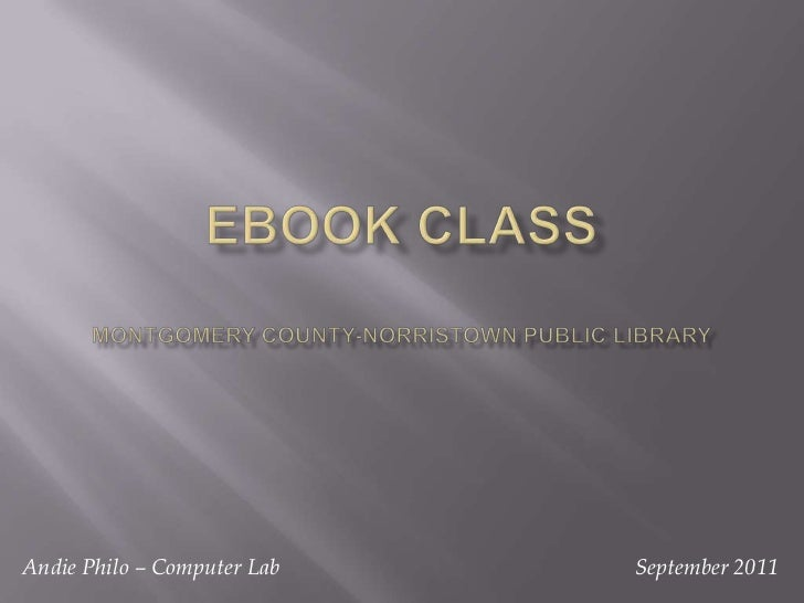 eBook classMontgomery County-Norristown Public Library<br />September 2011<br />Andie Philo – Computer Lab<br />