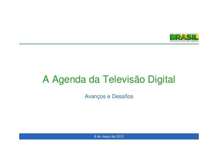 A Agenda da Televisão Digital         Avanços e Desafios            8 de março de 2012