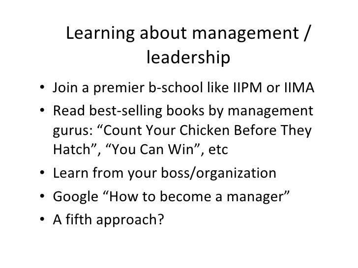 Learning about management / leadership <ul><li>Join a premier b-school like IIPM or IIMA </li></ul><ul><li>Read best-selli...