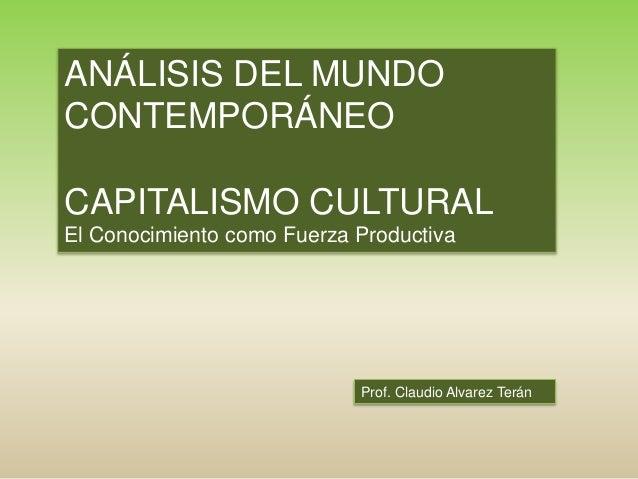 Prof. Claudio Alvarez Terán ANÁLISIS DEL MUNDO CONTEMPORÁNEO CAPITALISMO CULTURAL El Conocimiento como Fuerza Productiva