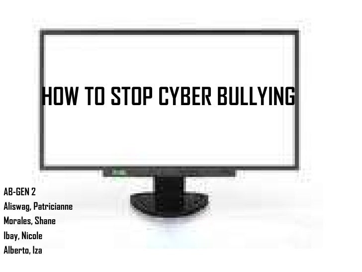 HOW TO STOP CYBER BULLYING<br />AB-GEN 2<br />Aliswag, Patricianne<br />Morales, Shane<br />Ibay, Nicole<br />Alberto, Iza...