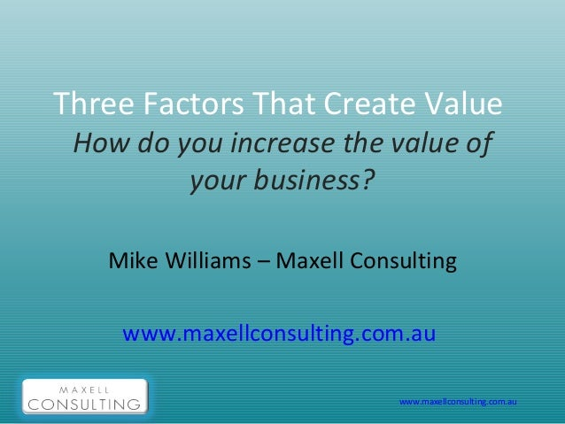 www.maxellconsulting.com.au Three Factors That Create Value How do you increase the value of your business? Mike Williams ...
