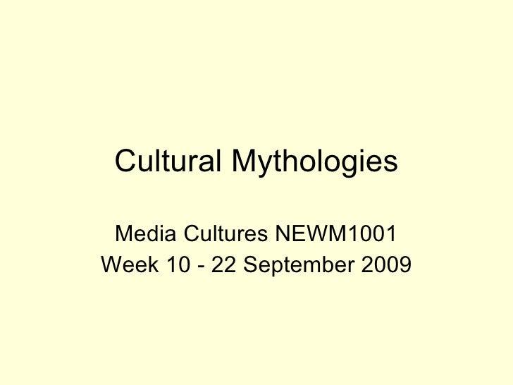 Cultural Mythologies Media Cultures NEWM1001 Week 10 - 22 September 2009