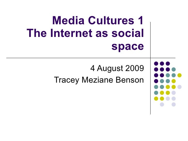 Media Cultures 1 The Internet as social space 4 August 2009 Tracey Meziane Benson
