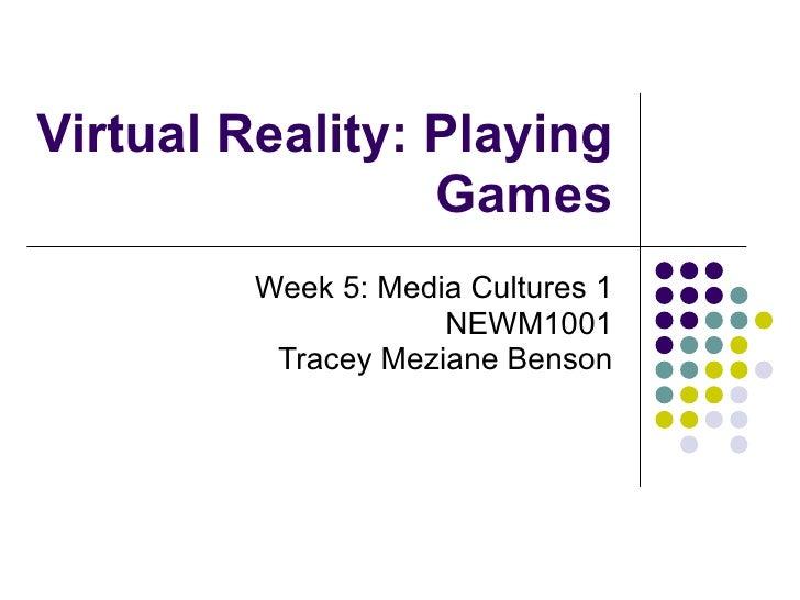 Virtual Reality: Playing Games Week 5: Media Cultures 1 NEWM1001 Tracey Meziane Benson