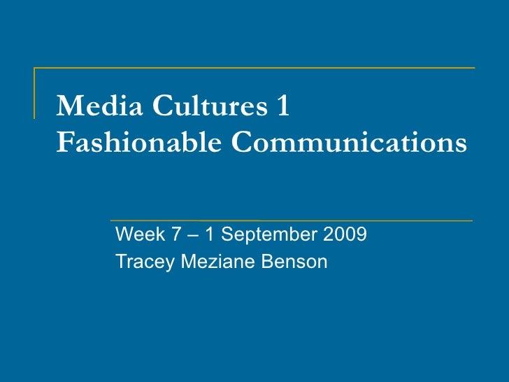 Media Cultures 1 Fashionable Communications Week 7 – 1 September 2009 Tracey Meziane Benson