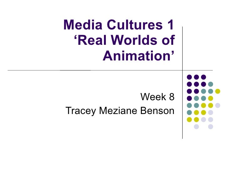 Media Cultures 1 'Real Worlds of Animation' Week 8 Tracey Meziane Benson