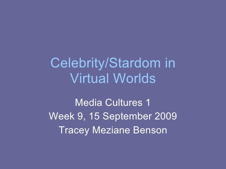 Celebrity/Stardom in Virtual Worlds Media Cultures 1 Week 9, 15 September 2009 Tracey Meziane Benson