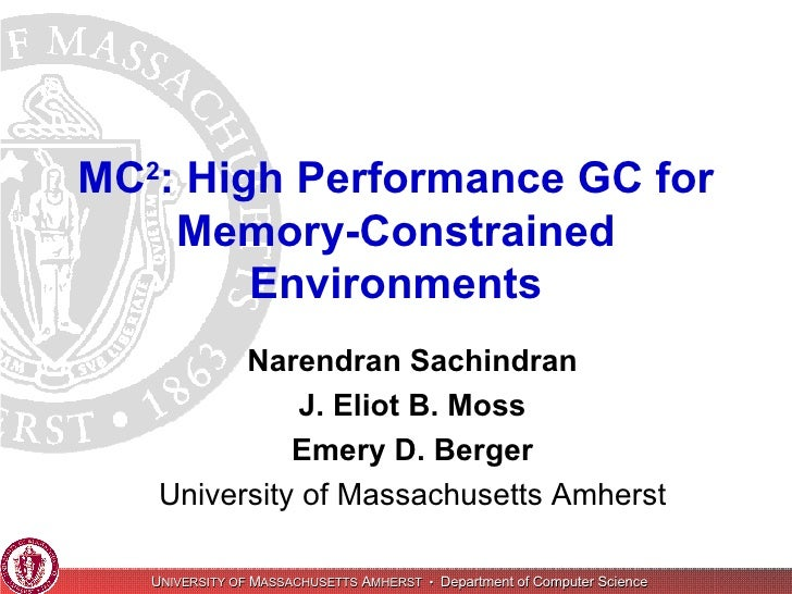 MC 2 : High Performance GC for Memory-Constrained Environments Narendran Sachindran J. Eliot B. Moss Emery D. Berger Unive...