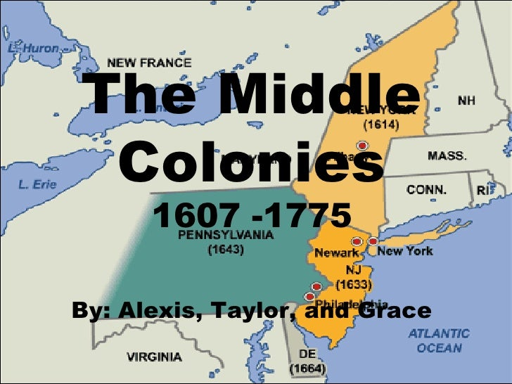 The Middle Colonies 1607 -1775 By: Alexis, Taylor, and Grace
