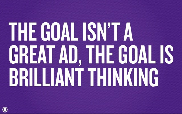 THE GOAL ISN'T AGREAT AD, THE GOAL ISBRILLIANT THINKING