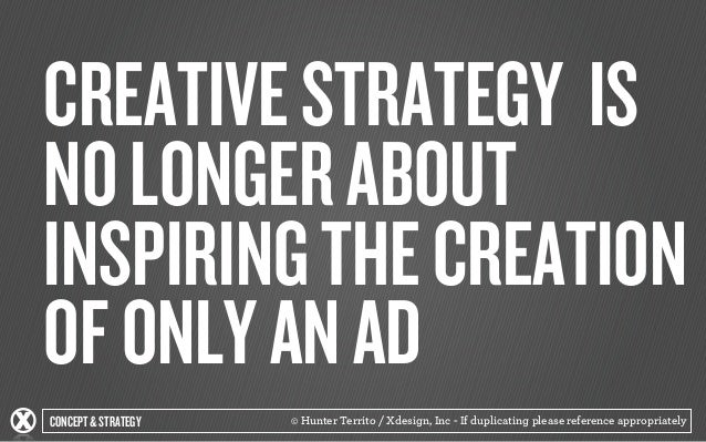 CREATIVE STRATEGY IS  NO LONGER ABOUT  INSPIRING THE CREATION  OF ONLY AN AD  CONCEPT & STRATEGY  © Hunter Territo / Xdesi...