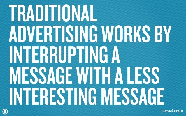 TRADITIONALADVERTISING WORKS BYINTERRUPTING AMESSAGE WITH A LESSINTERESTING MESSAGE                  Daniel Stein