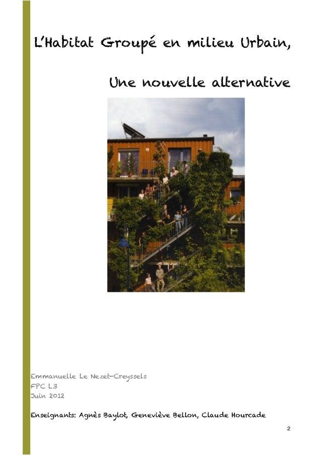 L'Habitat Groupé en milieu Urbain, Une nouvelle alternative Emmanuelle Le Nezet-Creyssels FPC L3 Juin 2012 Enseignants: Ag...