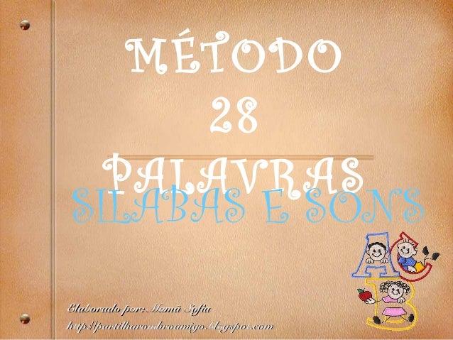MÉTODO 28 PALAVRAS SILABAS E SONS Elaborado por: MamElaborado por: Mamã Sofiaã Sofia http://partilharombroamigo.blogspot.c...