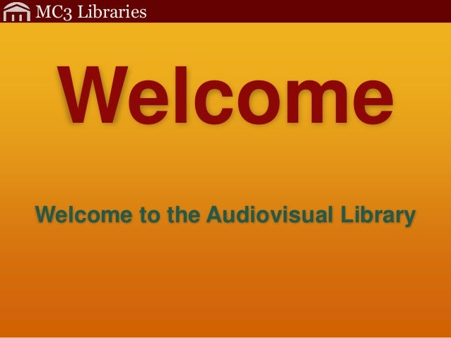 MC3 Libraries Welcome to the Audiovisual Library Welcome