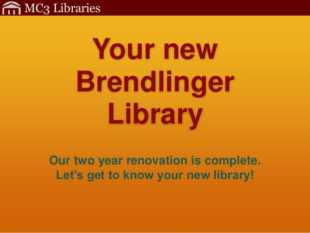 MC3 Libraries         Your new        Brendlinger          Library    Our two year renovation is complete.     Let's get t...