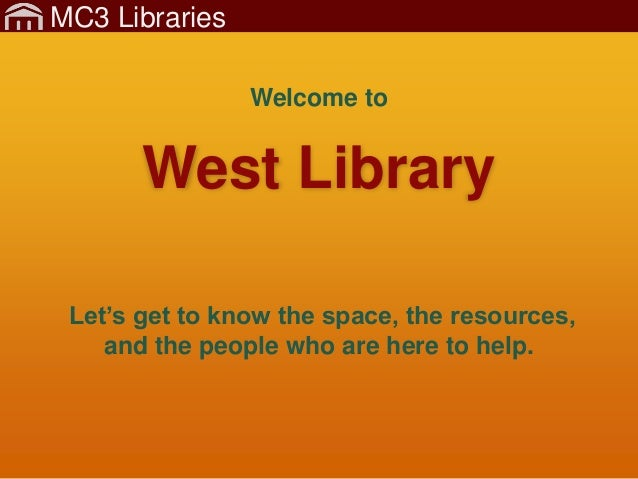 MC3 Libraries West Library Let's get to know the space, the resources, and the people who are here to help. Welcome to