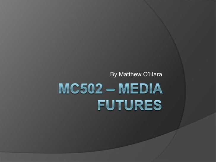 MC502 – Media Futures<br />By Matthew O'Hara<br />