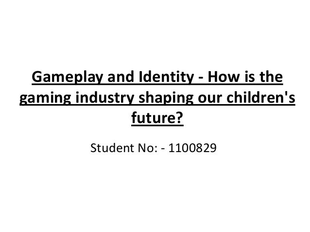 Gameplay and Identity - How is thegaming industry shaping our childrensfuture?Student No: - 1100829