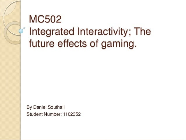 MC502Integrated Interactivity; Thefuture effects of gaming.By Daniel SouthallStudent Number: 1102352