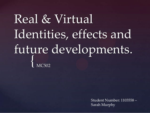 {Real & VirtualIdentities, effects andfuture developments.MC502Student Number: 1103558 –Sarah Murphy