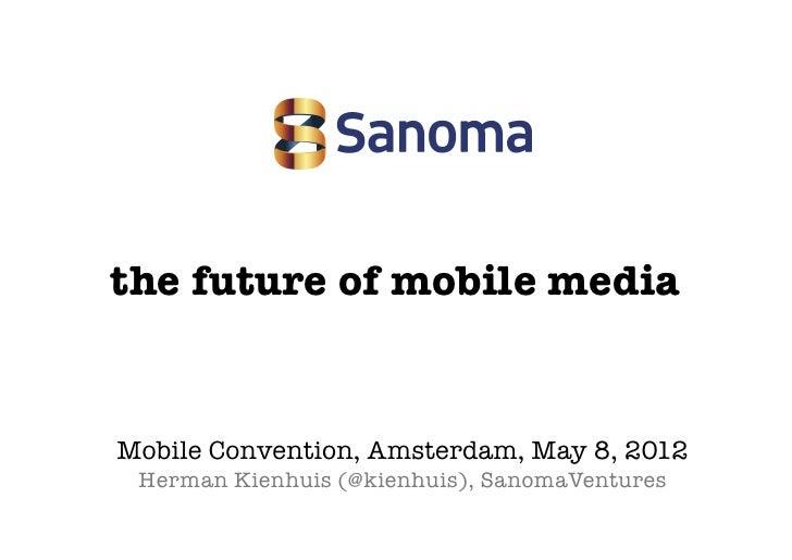 the future of mobile mediaMobile Convention, Amsterdam, May 8, 2012 Herman Kienhuis (@kienhuis), SanomaVentures