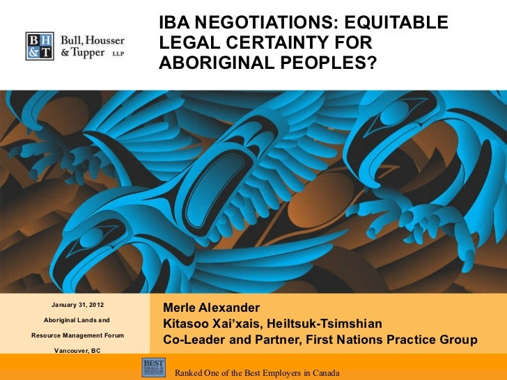 IBA NEGOTIATIONS: EQUITABLE LEGAL CERTAINTY FOR ABORIGINAL PEOPLES? Merle Alexander  Kitasoo Xai'xais, Heiltsuk-Tsimshian ...