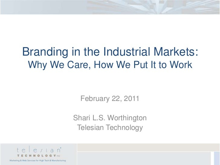 Branding in the Industrial Markets: Why We Care, How We Put It to Work            February 22, 2011          Shari L.S. Wo...