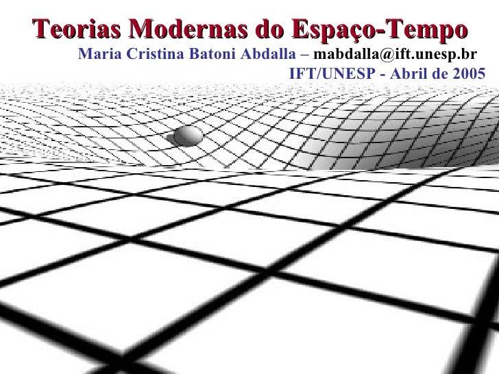 Teorias Modernas do Espaço-Tempo Maria Cristina Batoni Abdalla –  mabdalla@ift.unesp.br  IFT/UNESP - Abril de 2005