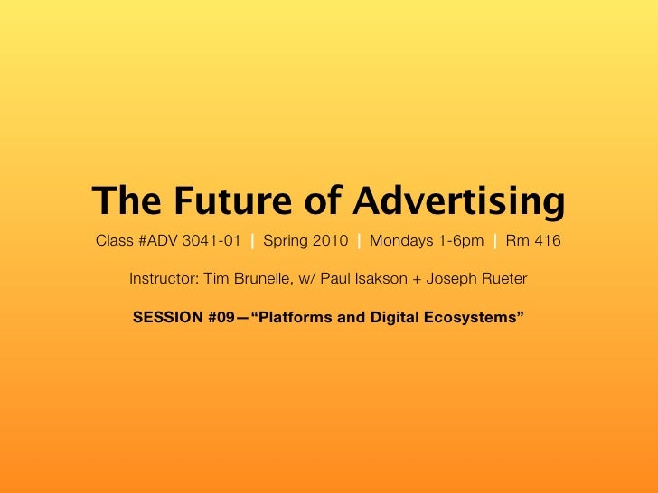 The Future of Advertising Class #ADV 3041-01 | Spring 2010 | Mondays 1-6pm | Rm 416      Instructor: Tim Brunelle, w/ Paul...