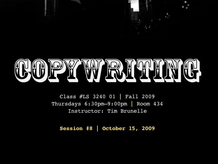 Copywriting     Class #LS 3240 01 | Fall 2009   Thursdays 6:30pm–9:00pm | Room 434        Instructor: Tim Brunelle      Se...