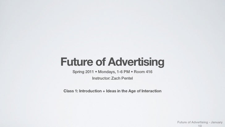 Future of Advertising     Spring 2011 • Mondays, 1-6 PM • Room 416               Instructor: Zach PentelClass 1: Introduct...