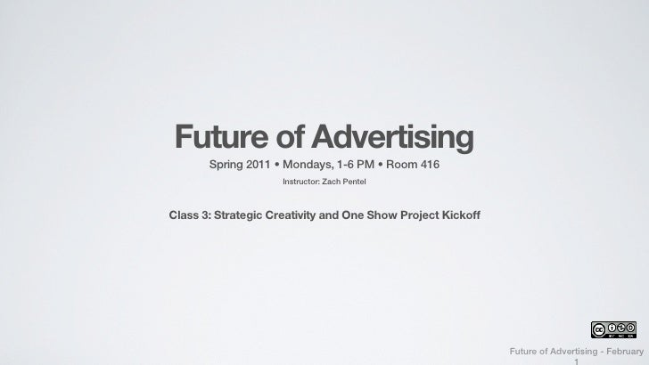 Future of Advertising       Spring 2011 • Mondays, 1-6 PM • Room 416                     Instructor: Zach PentelClass 3: S...