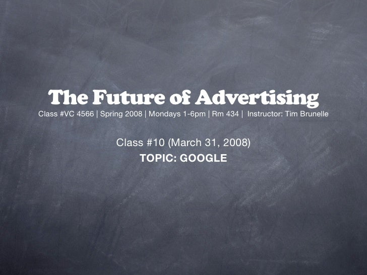 The Future of Advertising Class #VC 4566 | Spring 2008 | Mondays 1-6pm | Rm 434 | Instructor: Tim Brunelle                ...